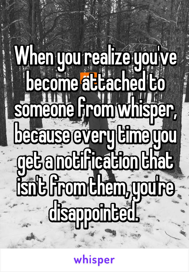 When you realize you've become attached to someone from whisper, because every time you get a notification that isn't from them, you're disappointed.