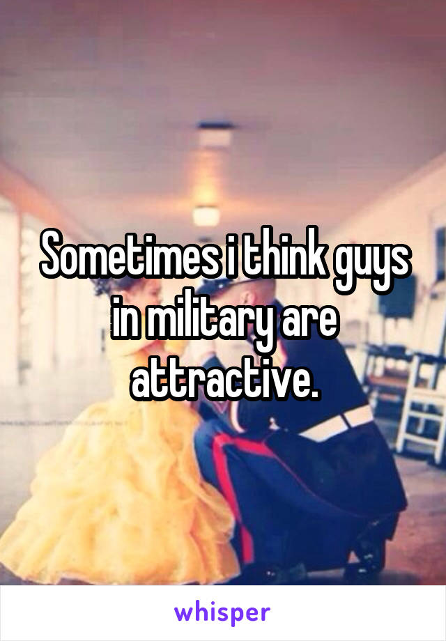 Sometimes i think guys in military are attractive.