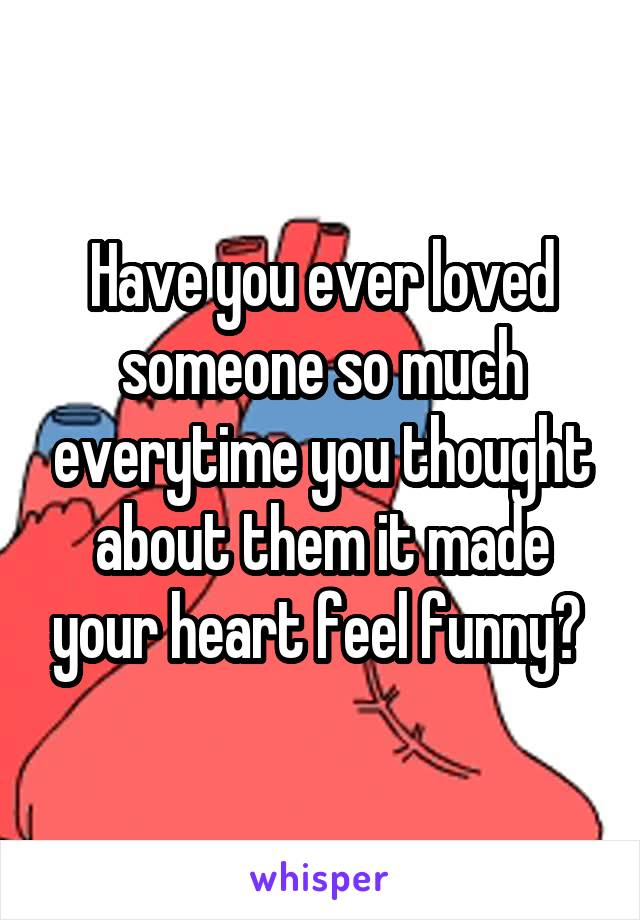 Have you ever loved someone so much everytime you thought about them it made your heart feel funny?