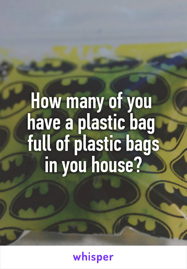 How many of you  have a plastic bag  full of plastic bags in you house?
