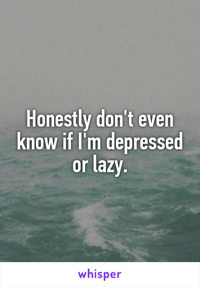 Honestly don't even know if I'm depressed or lazy.