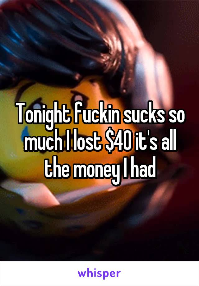 Tonight fuckin sucks so much I lost $40 it's all the money I had