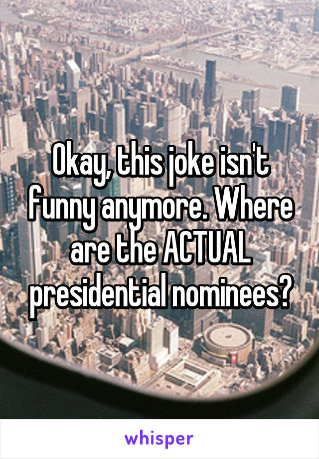 Okay, this joke isn't funny anymore. Where are the ACTUAL presidential nominees?