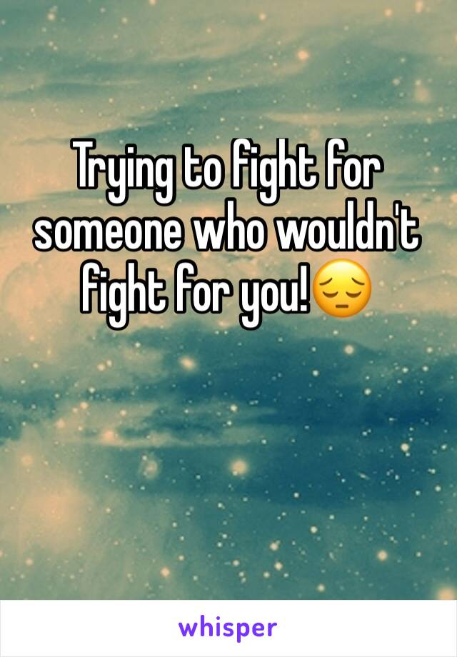 Trying to fight for someone who wouldn't fight for you!😔