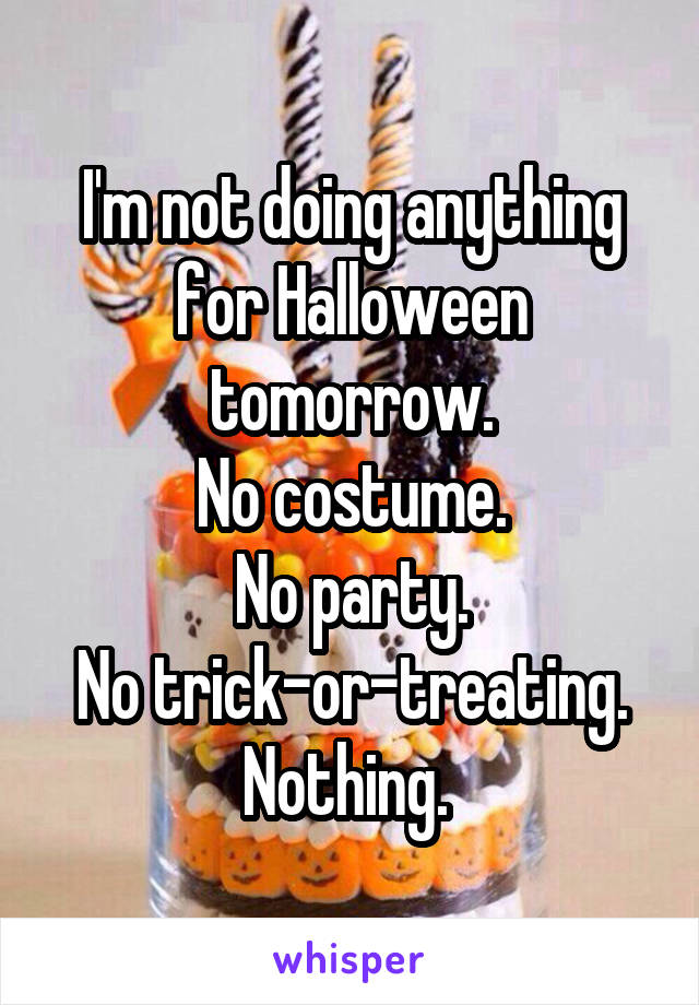 I'm not doing anything for Halloween tomorrow. No costume. No party. No trick-or-treating. Nothing.