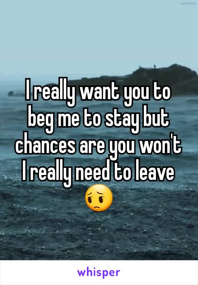 I really want you to beg me to stay but chances are you won't I really need to leave 😔