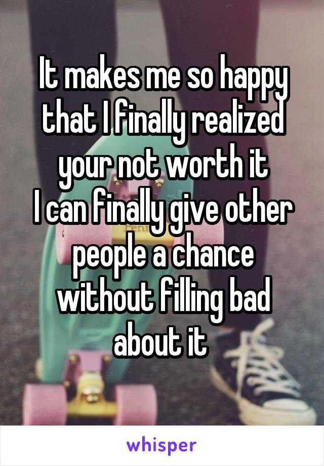 It makes me so happy that I finally realized your not worth it I can finally give other people a chance without filling bad about it