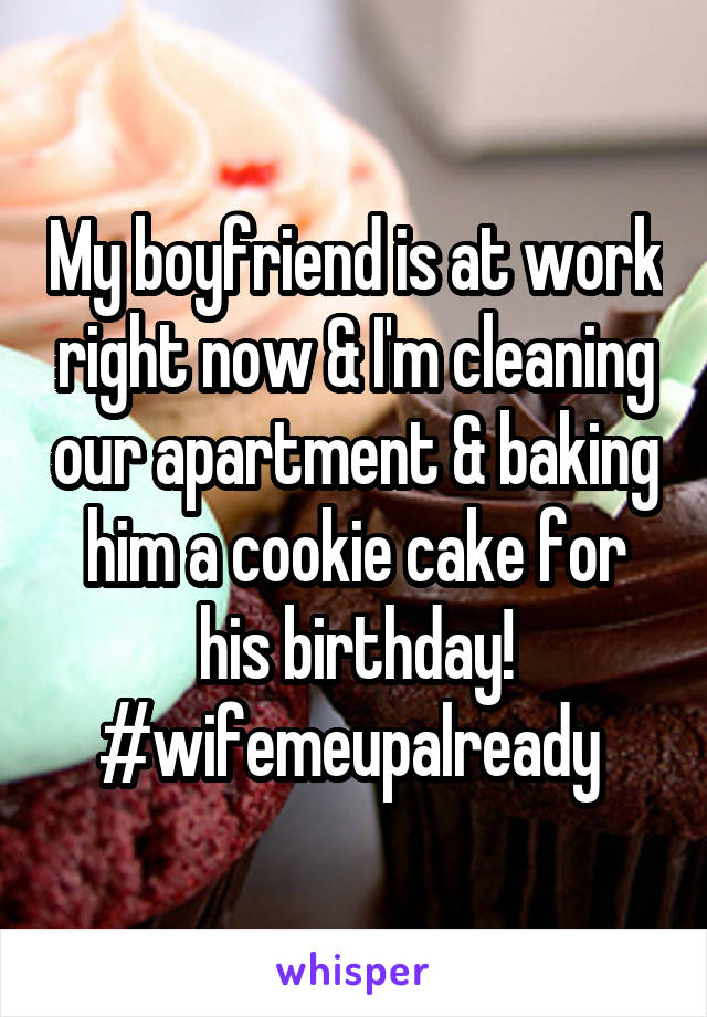 My boyfriend is at work right now & I'm cleaning our apartment & baking him a cookie cake for his birthday! #wifemeupalready