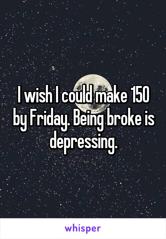 I wish I could make 150 by Friday. Being broke is depressing.