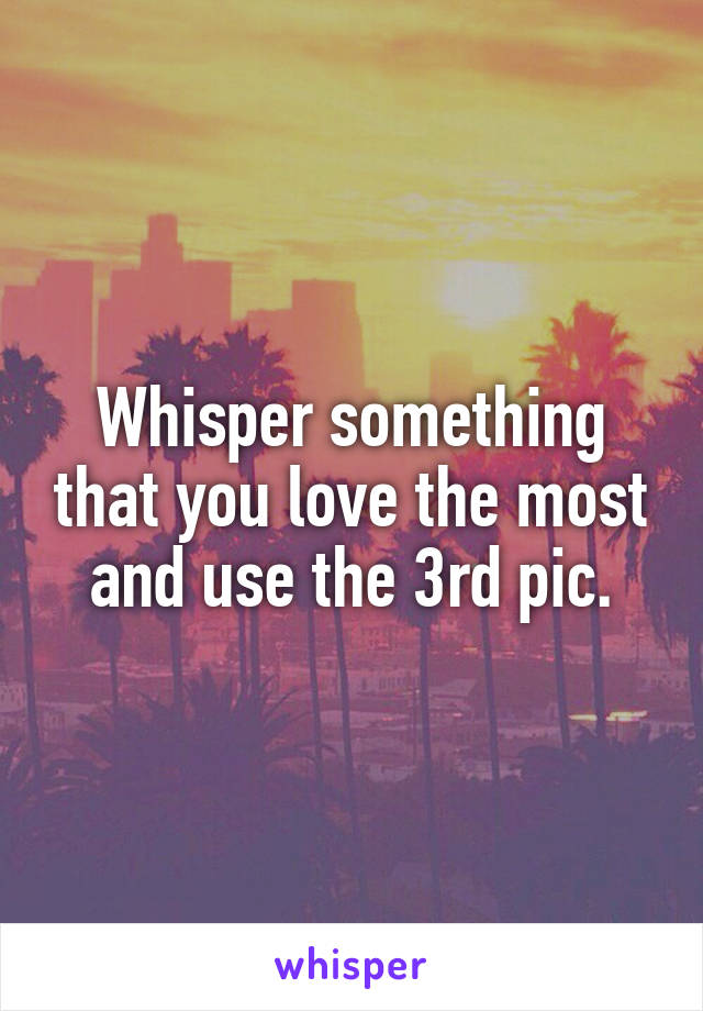 Whisper something that you love the most and use the 3rd pic.