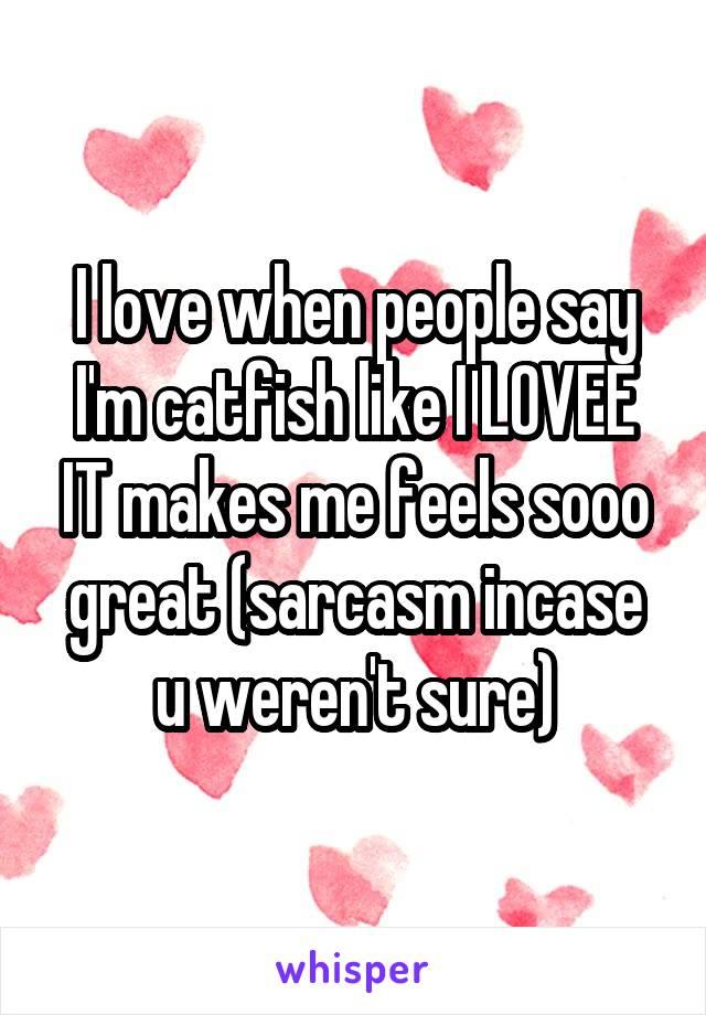 I love when people say I'm catfish like I LOVEE IT makes me feels sooo great (sarcasm incase u weren't sure)