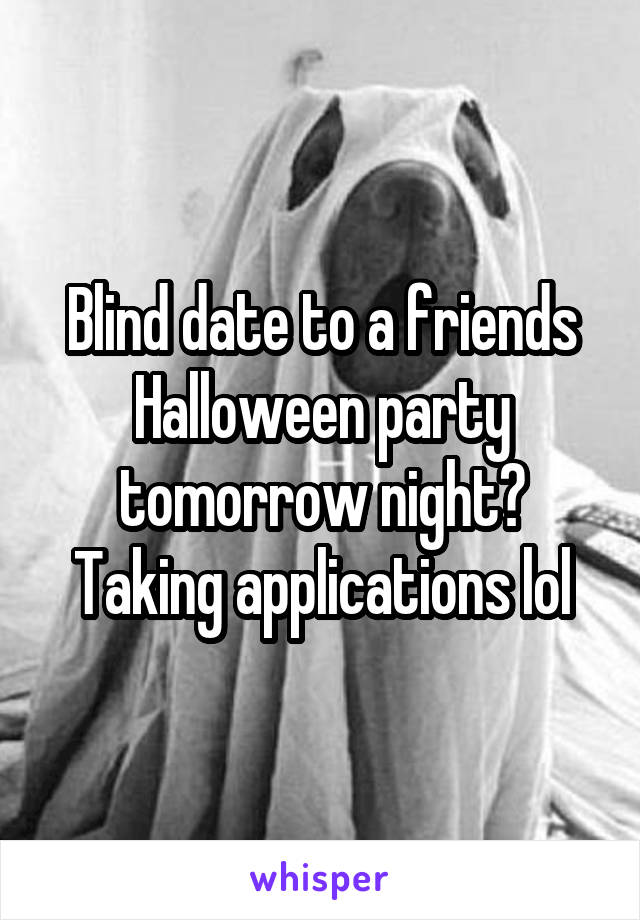 Blind date to a friends Halloween party tomorrow night? Taking applications lol