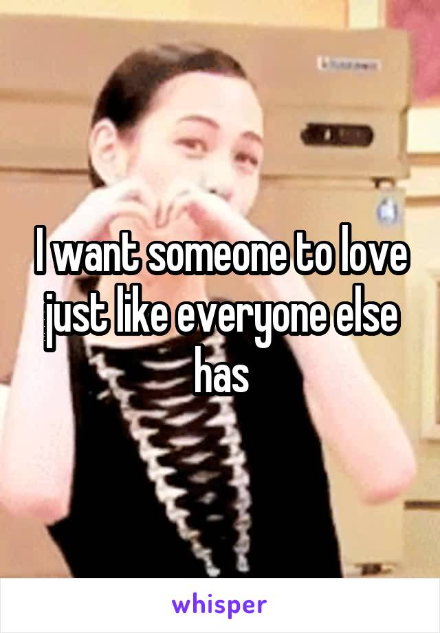 I want someone to love just like everyone else has