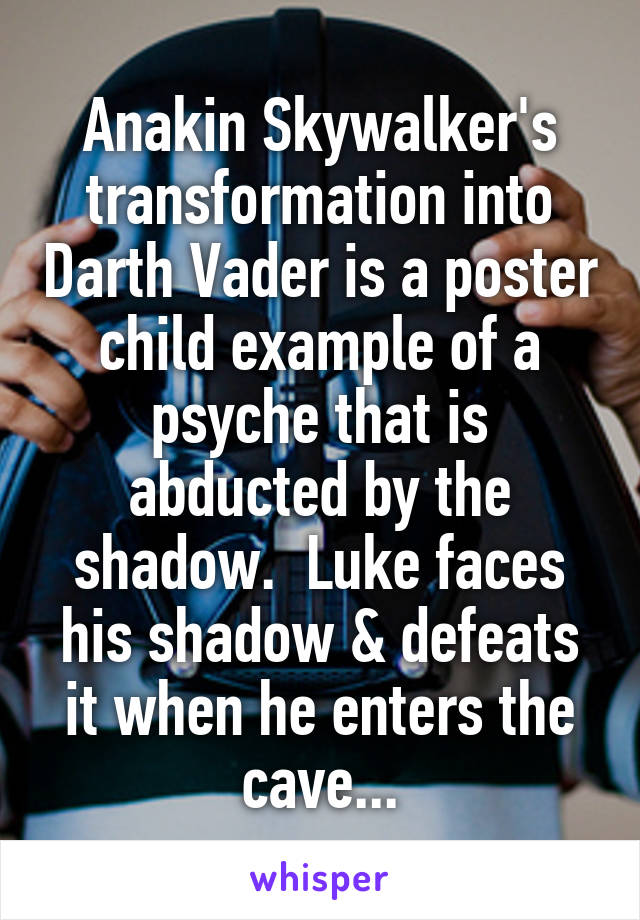 Anakin Skywalker's transformation into Darth Vader is a poster child example of a psyche that is abducted by the shadow.  Luke faces his shadow & defeats it when he enters the cave...