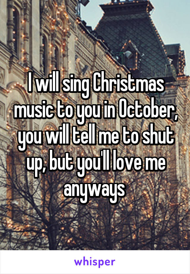 I will sing Christmas music to you in October, you will tell me to shut up, but you'll love me anyways