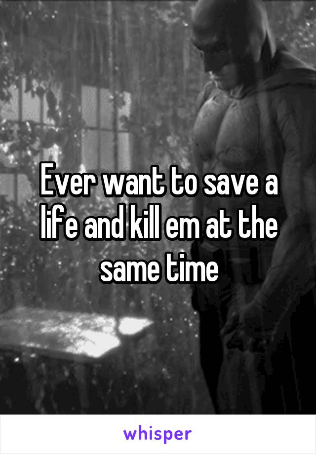 Ever want to save a life and kill em at the same time