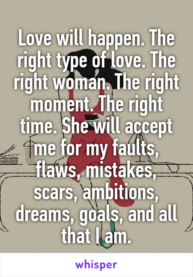 Love will happen. The right type of love. The right woman. The right moment. The right time. She will accept me for my faults, flaws, mistakes, scars, ambitions, dreams, goals, and all that I am.