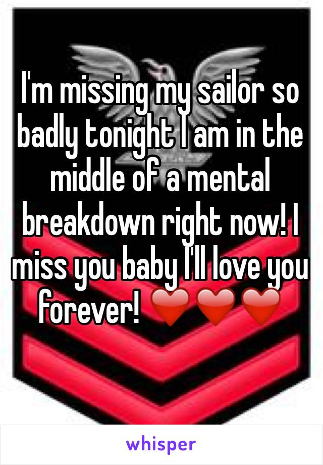 I'm missing my sailor so badly tonight I am in the middle of a mental breakdown right now! I miss you baby I'll love you forever! ❤️❤️❤️