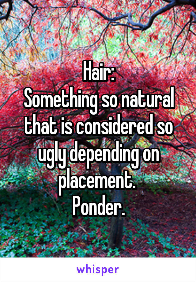 Hair: Something so natural that is considered so ugly depending on placement.  Ponder.