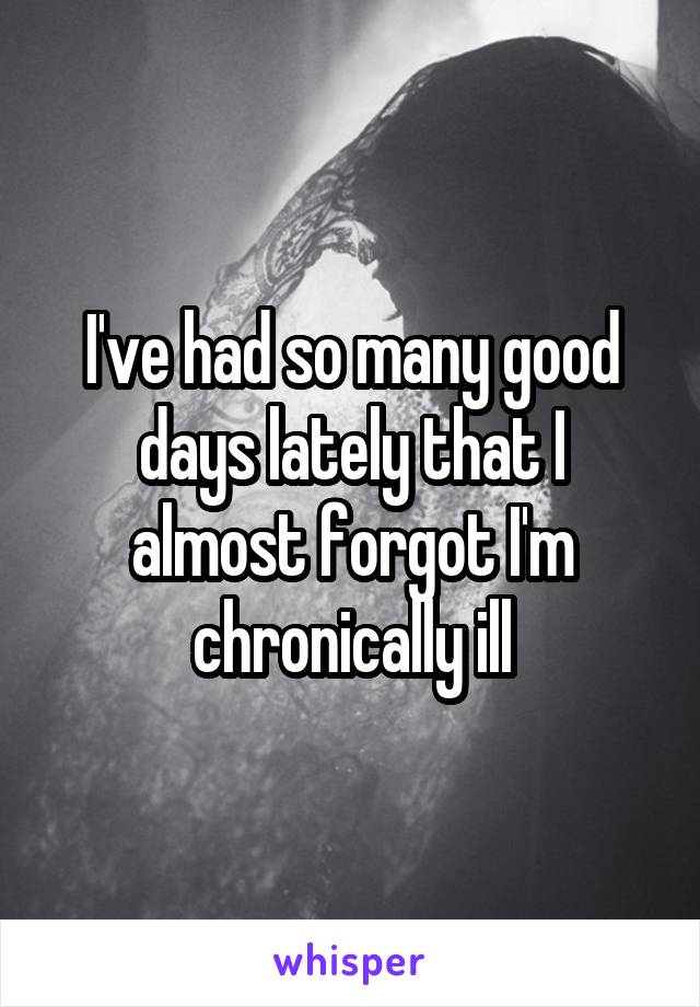 I've had so many good days lately that I almost forgot I'm chronically ill
