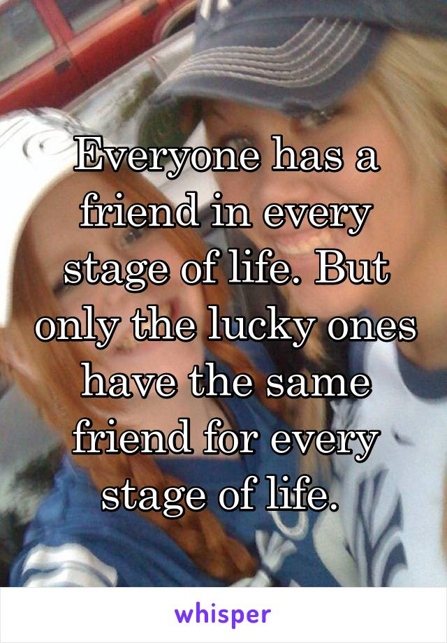 Everyone has a friend in every stage of life. But only the lucky ones have the same friend for every stage of life.
