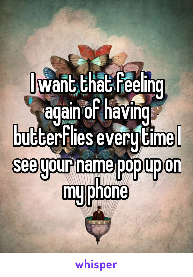 I want that feeling again of having butterflies every time I see your name pop up on my phone