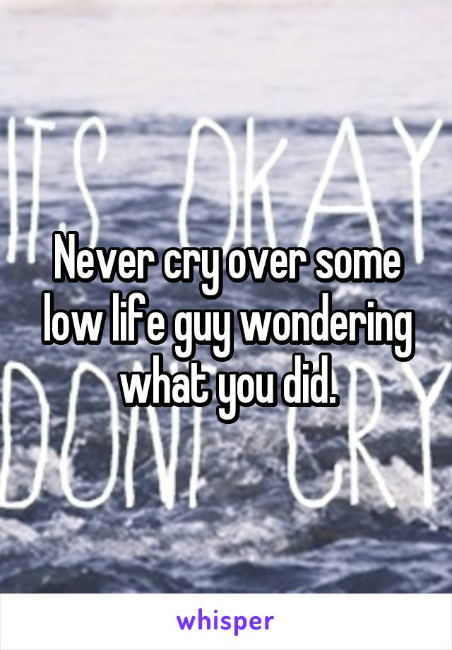 Never cry over some low life guy wondering what you did.