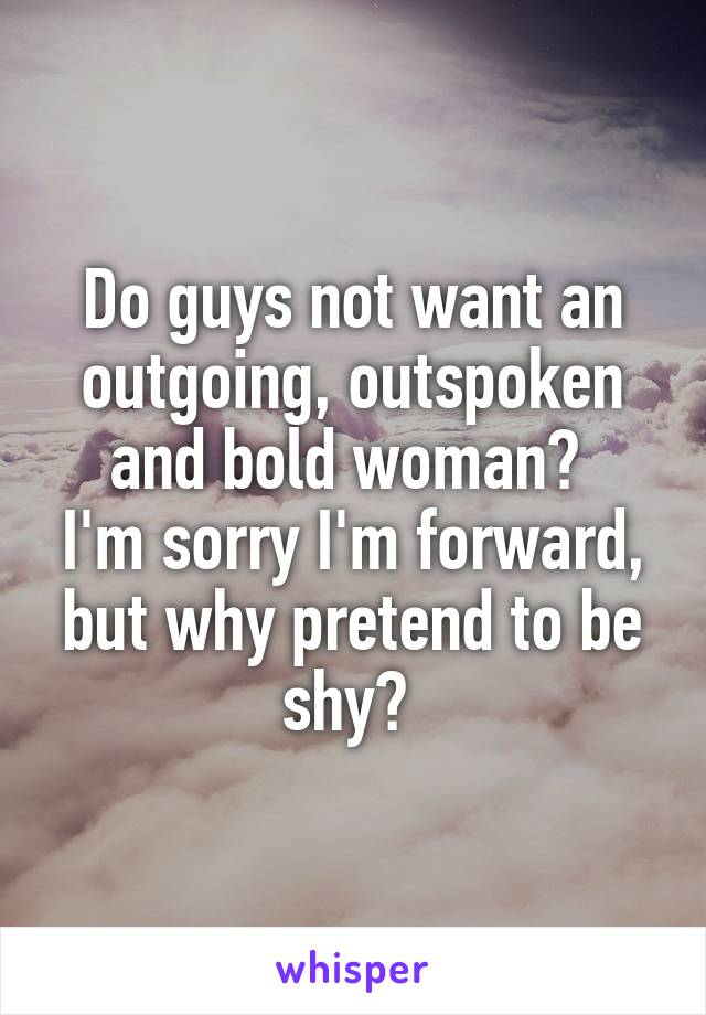 Do guys not want an outgoing, outspoken and bold woman?  I'm sorry I'm forward, but why pretend to be shy?
