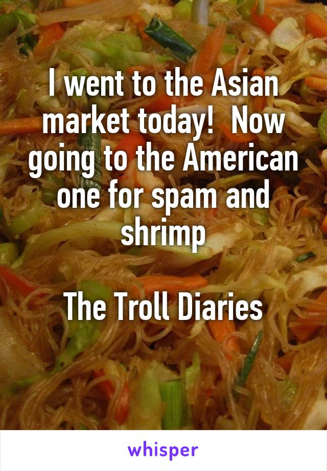 I went to the Asian market today!  Now going to the American one for spam and shrimp  The Troll Diaries