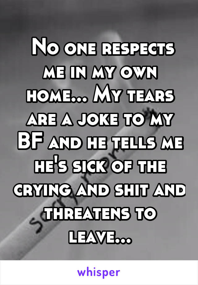 No one respects me in my own home... My tears are a joke to my BF and he tells me he's sick of the crying and shit and threatens to leave...