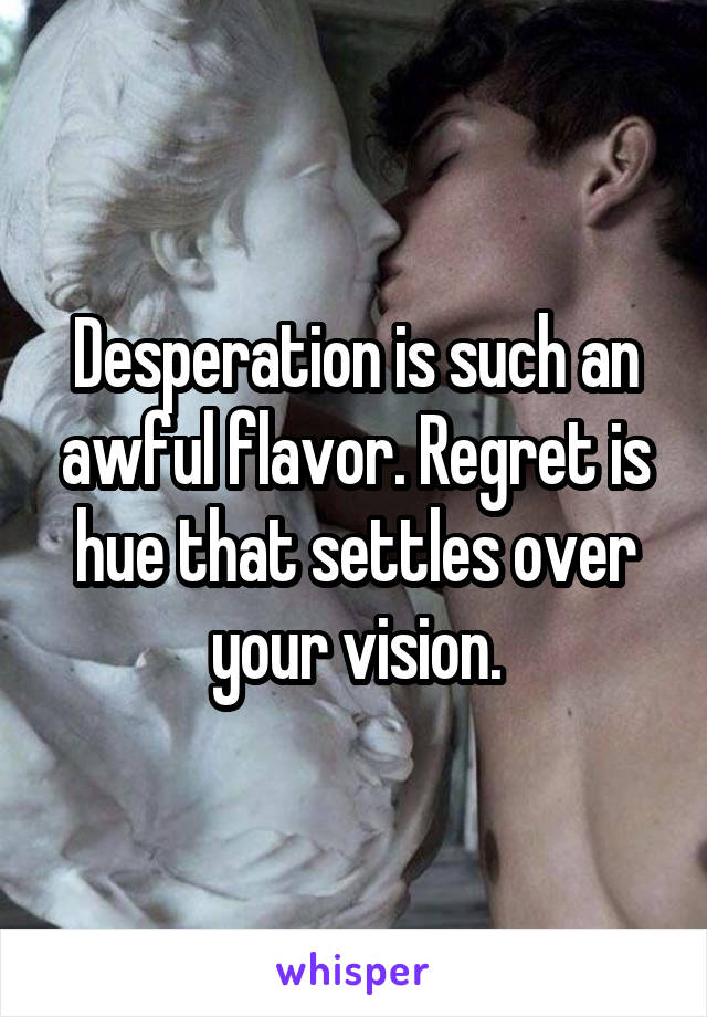 Desperation is such an awful flavor. Regret is hue that settles over your vision.