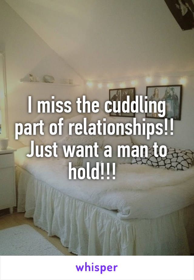 I miss the cuddling part of relationships!!  Just want a man to hold!!!