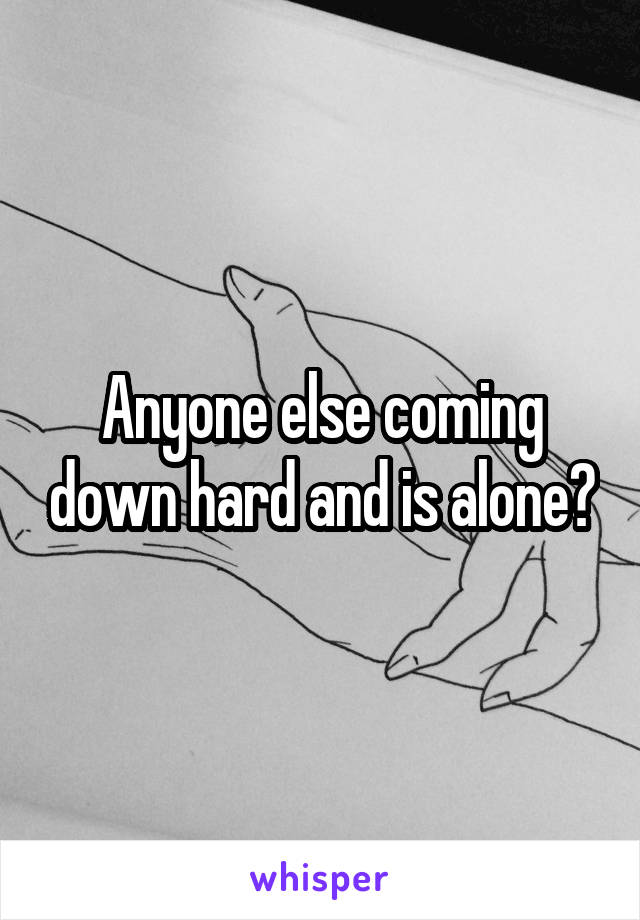 Anyone else coming down hard and is alone?