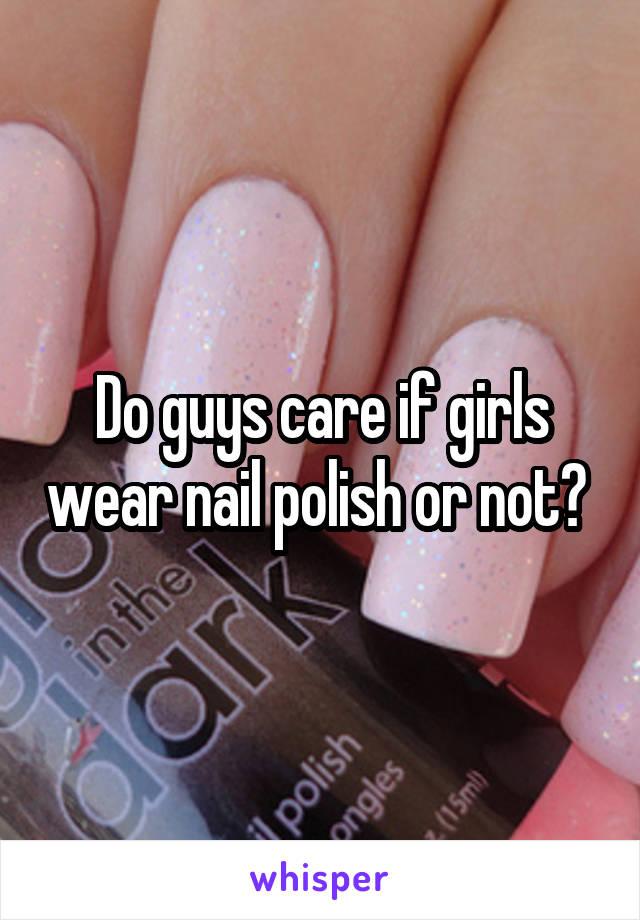 Do guys care if girls wear nail polish or not?