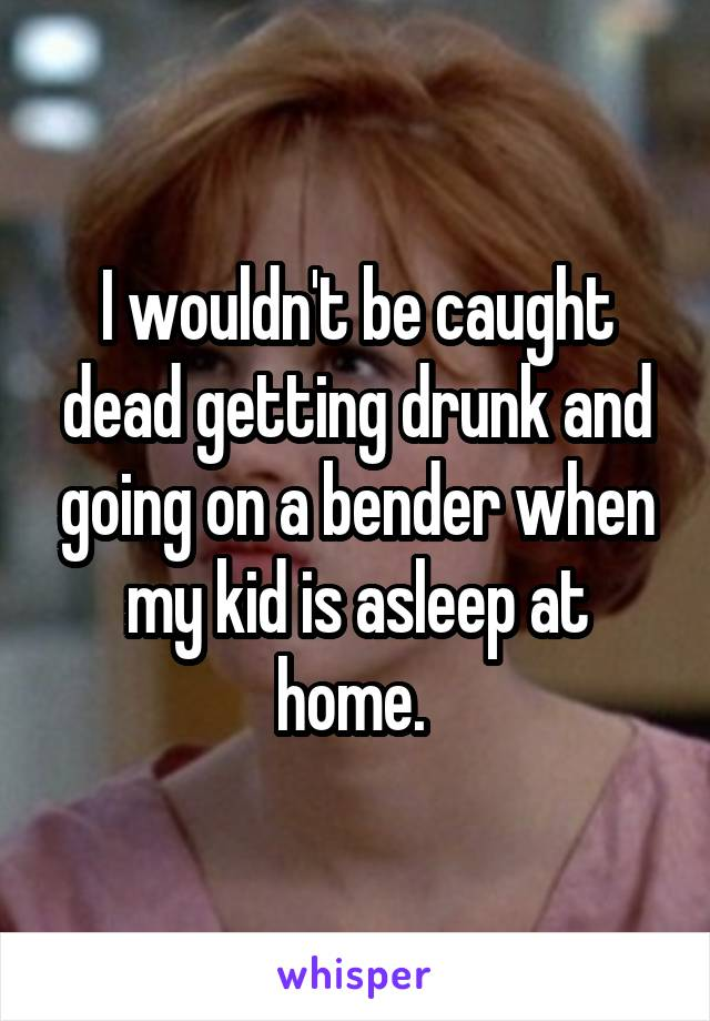 I wouldn't be caught dead getting drunk and going on a bender when my kid is asleep at home.