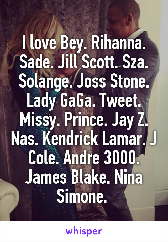 I love Bey. Rihanna. Sade. Jill Scott. Sza. Solange. Joss Stone. Lady GaGa. Tweet. Missy. Prince. Jay Z. Nas. Kendrick Lamar. J Cole. Andre 3000. James Blake. Nina Simone.
