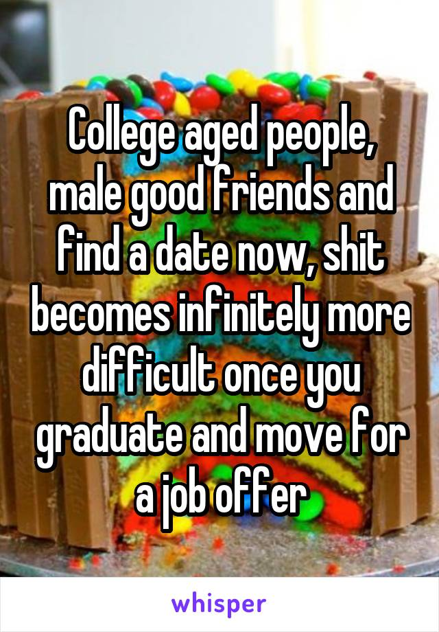 College aged people, male good friends and find a date now, shit becomes infinitely more difficult once you graduate and move for a job offer