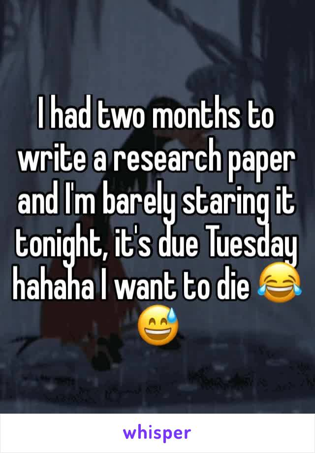 I had two months to write a research paper and I'm barely staring it tonight, it's due Tuesday hahaha I want to die 😂😅