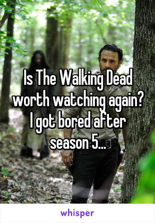 Is The Walking Dead worth watching again? I got bored after season 5...