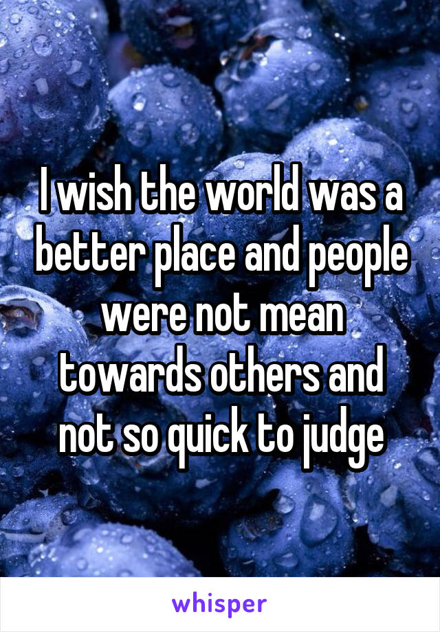 I wish the world was a better place and people were not mean towards others and not so quick to judge