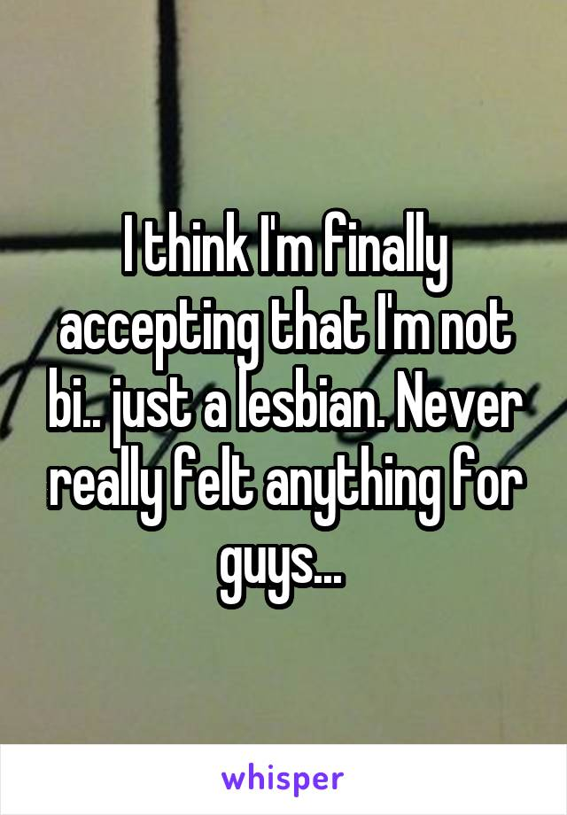 I think I'm finally accepting that I'm not bi.. just a lesbian. Never really felt anything for guys...