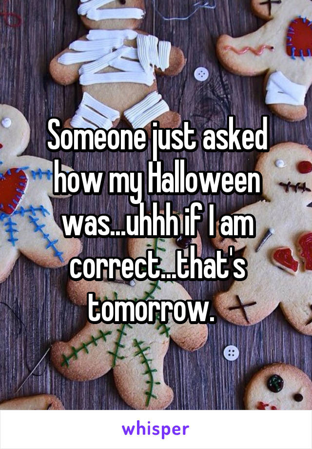 Someone just asked how my Halloween was...uhhh if I am correct...that's tomorrow.