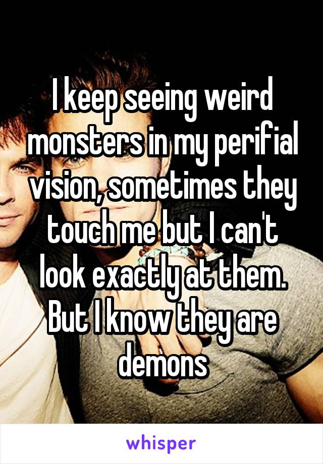 I keep seeing weird monsters in my perifial vision, sometimes they touch me but I can't look exactly at them. But I know they are demons
