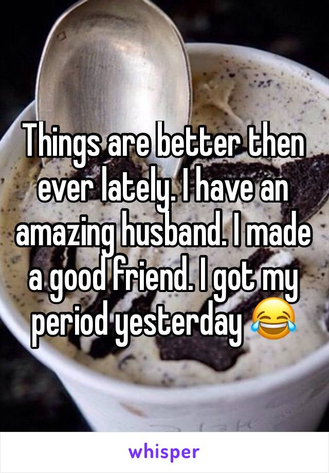 Things are better then ever lately. I have an amazing husband. I made a good friend. I got my period yesterday 😂