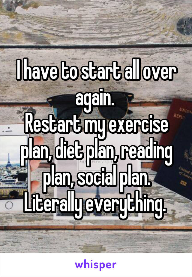 I have to start all over again.  Restart my exercise plan, diet plan, reading plan, social plan. Literally everything.