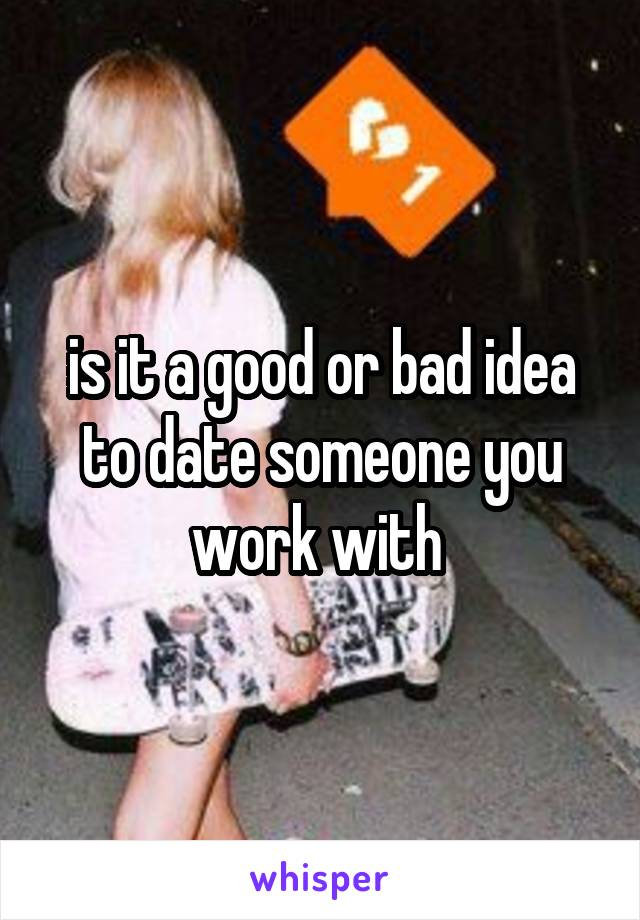 is it a good or bad idea to date someone you work with