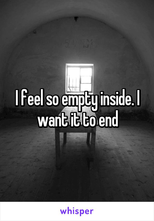 I feel so empty inside. I want it to end