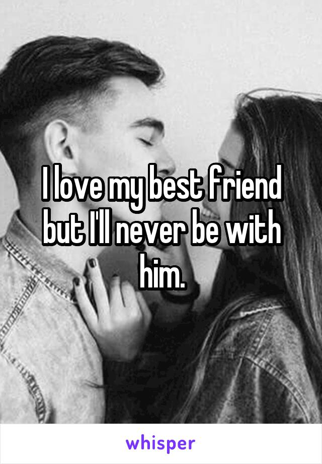 I love my best friend but I'll never be with him.