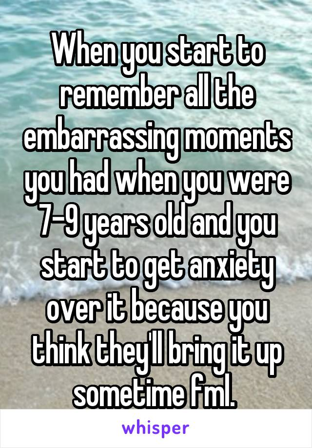 When you start to remember all the embarrassing moments you had when you were 7-9 years old and you start to get anxiety over it because you think they'll bring it up sometime fml.