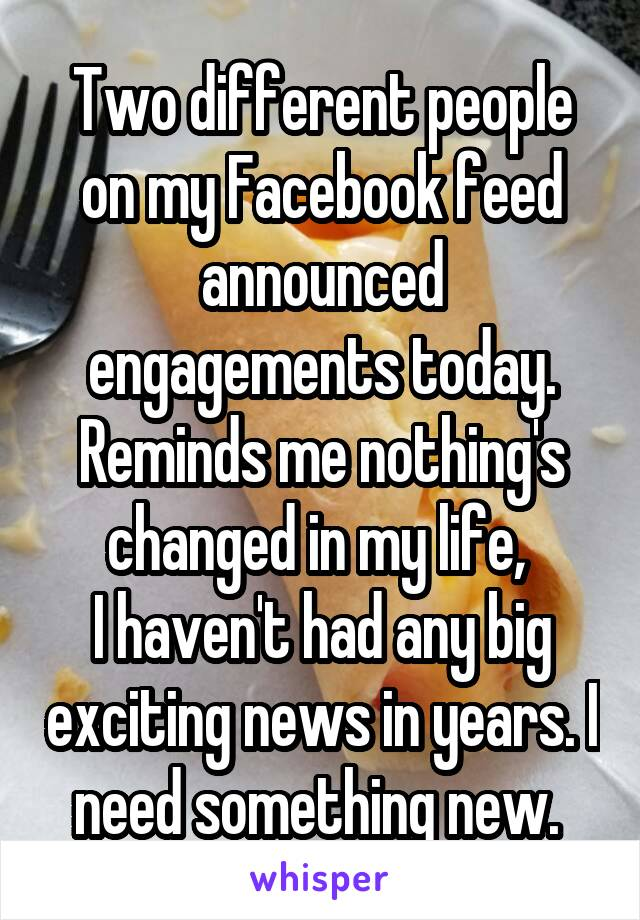 Two different people on my Facebook feed announced engagements today. Reminds me nothing's changed in my life,  I haven't had any big exciting news in years. I need something new.